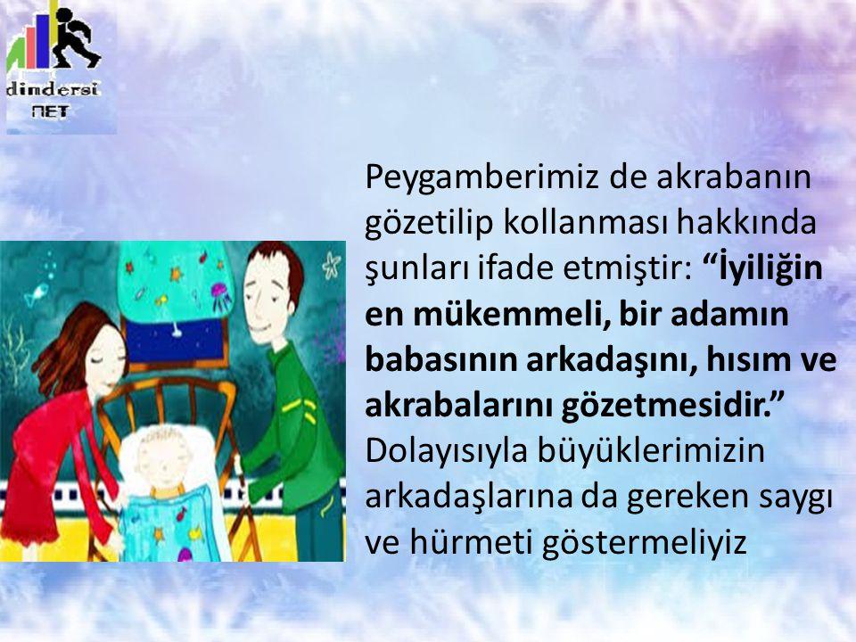 Peygamberimiz de akrabanın gözetilip kollanması hakkında şunları ifade etmiştir: İyiliğin en mükemmeli, bir adamın babasının arkadaşını, hısım ve akrabalarını gözetmesidir. Dolayısıyla büyüklerimizin arkadaşlarına da gereken saygı ve hürmeti göstermeliyiz