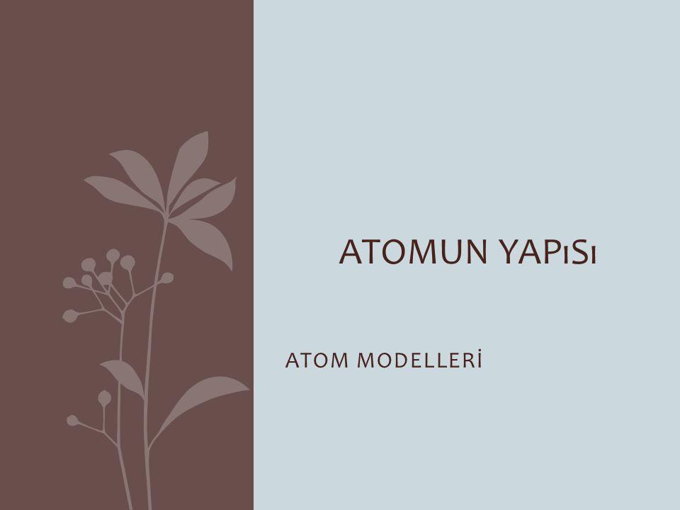 Atomun Yapısı ATOM MODELLERİ