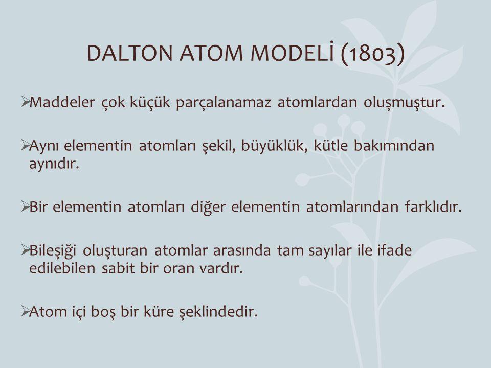 DALTON ATOM MODELİ (1803) Maddeler çok küçük parçalanamaz atomlardan oluşmuştur. Aynı elementin atomları şekil, büyüklük, kütle bakımından aynıdır.