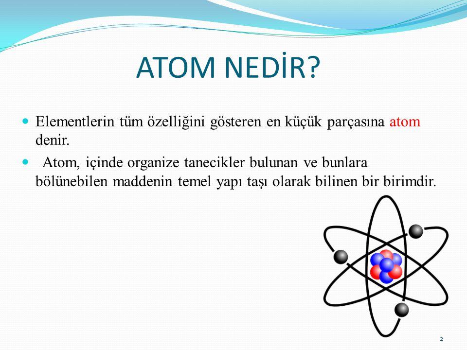 ATOM NEDİR Elementlerin tüm özelliğini gösteren en küçük parçasına atom denir.
