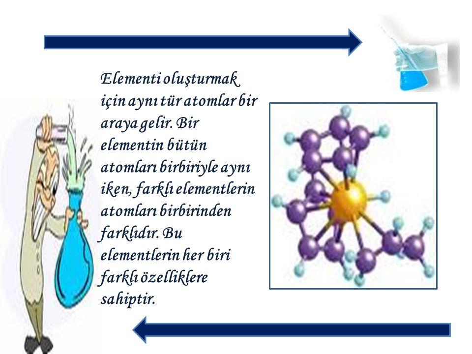 Elementi oluşturmak için aynı tür atomlar bir araya gelir