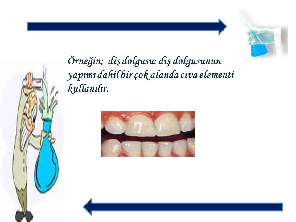 Örneğin; diş dolgusu: diş dolgusunun yapımı dahil bir çok alanda cıva elementi kullanılır.