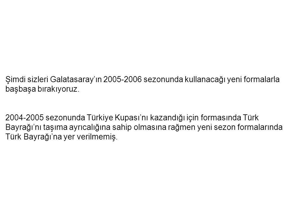 Şimdi sizleri Galatasaray'ın 2005-2006 sezonunda kullanacağı yeni formalarla