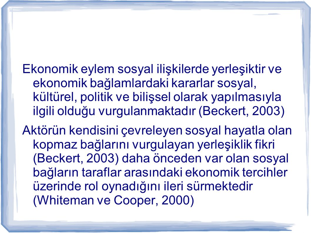 Ekonomik eylem sosyal ilişkilerde yerleşiktir ve ekonomik bağlamlardaki kararlar sosyal, kültürel, politik ve bilişsel olarak yapılmasıyla ilgili olduğu vurgulanmaktadır (Beckert, 2003)