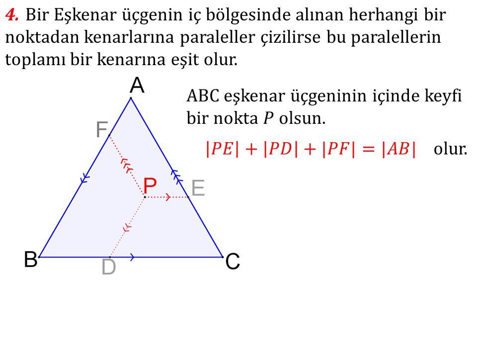4. Bir Eşkenar üçgenin iç bölgesinde alınan herhangi bir noktadan kenarlarına paraleller çizilirse bu paralellerin toplamı bir kenarına eşit olur.