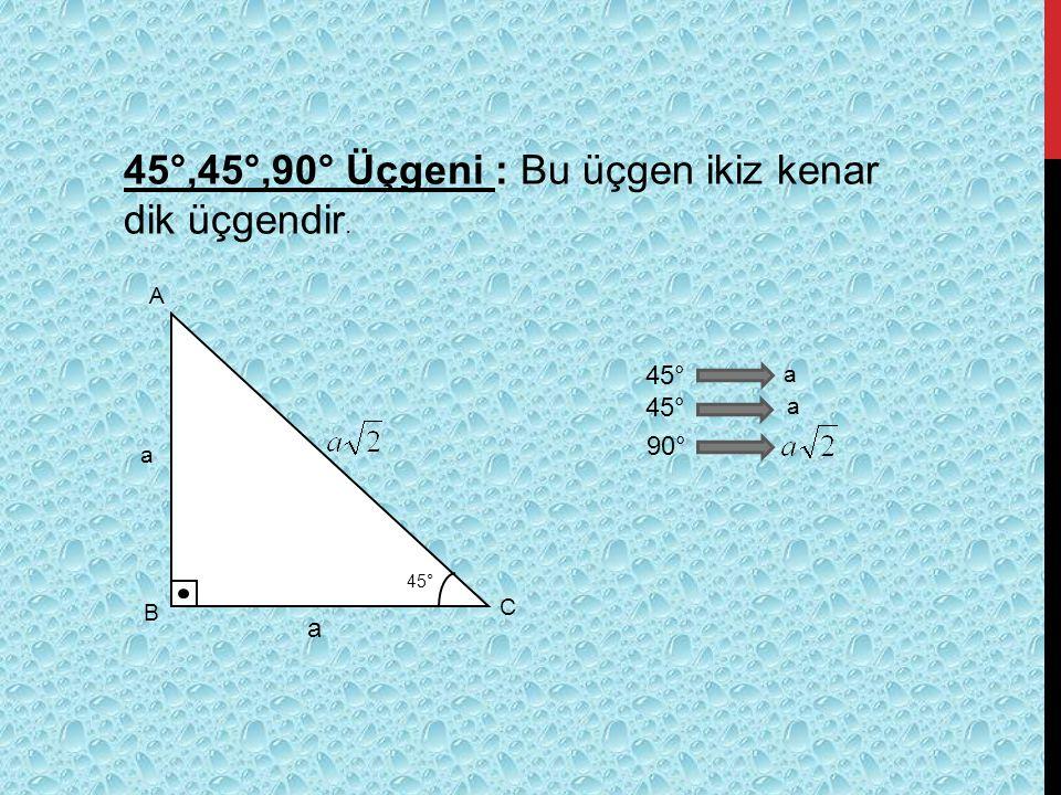45°,45°,90° Üçgeni : Bu üçgen ikiz kenar dik üçgendir.