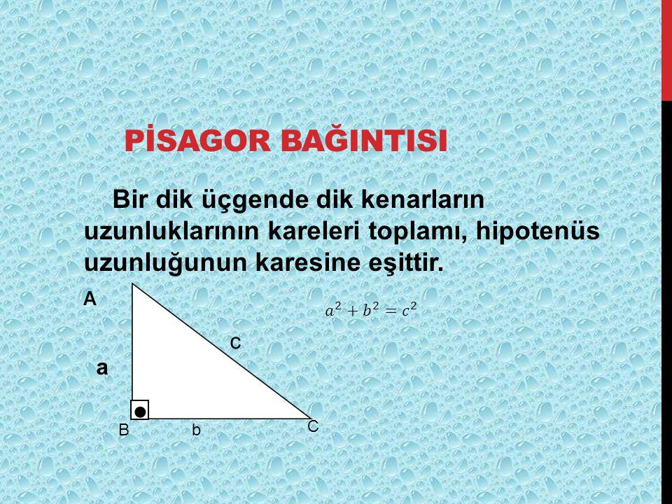 PİSAGOR BAĞINTISI Bir dik üçgende dik kenarların uzunluklarının kareleri toplamı, hipotenüs uzunluğunun karesine eşittir.