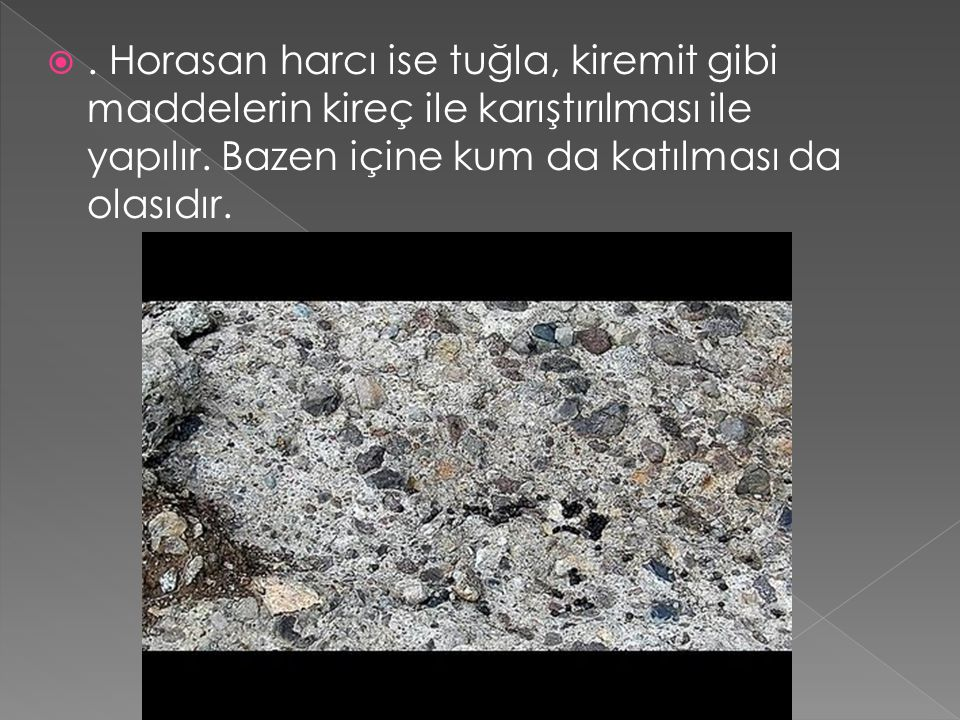 Horasan harcı ise tuğla, kiremit gibi maddelerin kireç ile karıştırılması ile yapılır.