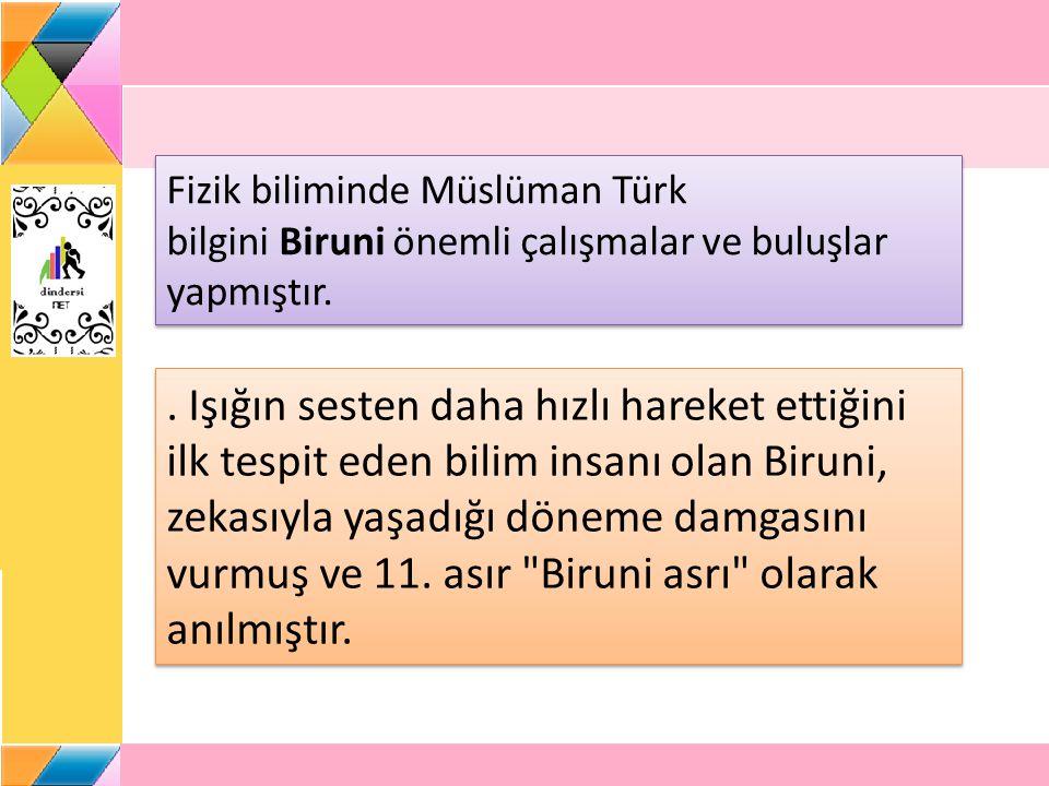 Fizik biliminde Müslüman Türk bilgini Biruni önemli çalışmalar ve buluşlar yapmıştır.