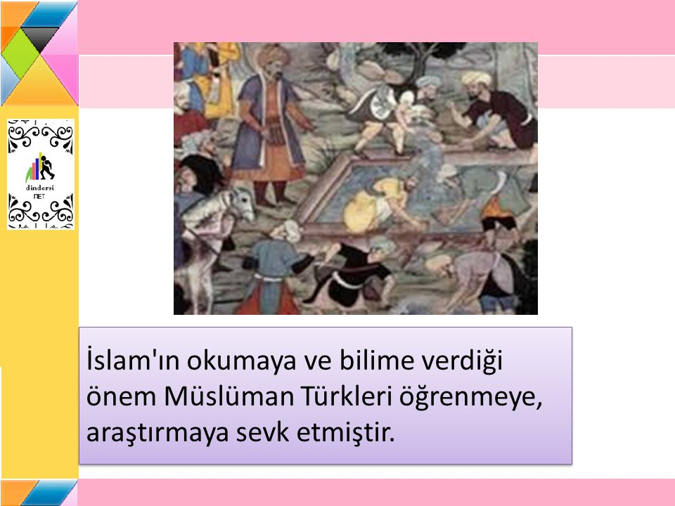 İslam ın okumaya ve bilime verdiği önem Müslüman Türkleri öğrenmeye, araştırmaya sevk etmiştir.