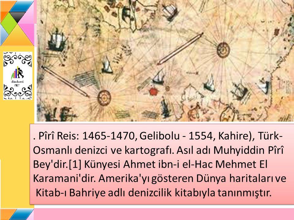 Pîrî Reis: 1465-1470, Gelibolu - 1554, Kahire), Türk-Osmanlı denizci ve kartografı.