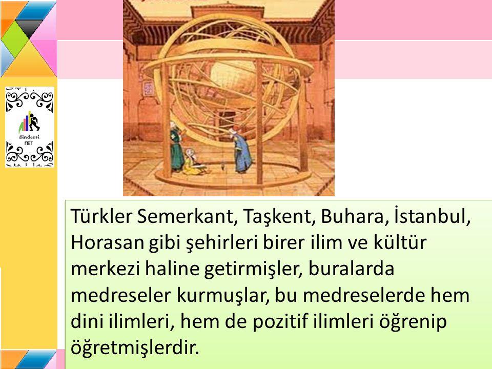 Türkler Semerkant, Taşkent, Buhara, İstanbul, Horasan gibi şehirleri birer ilim ve kültür merkezi haline getirmişler, buralarda medreseler kurmuşlar, bu medreselerde hem dini ilimleri, hem de pozitif ilimleri öğrenip öğretmişlerdir.