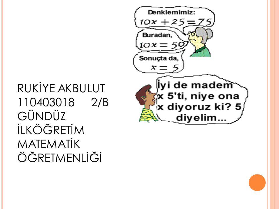RUKİYE AKBULUT 110403018 2/B GÜNDÜZ İLKÖĞRETİM MATEMATİK ÖĞRETMENLİĞİ