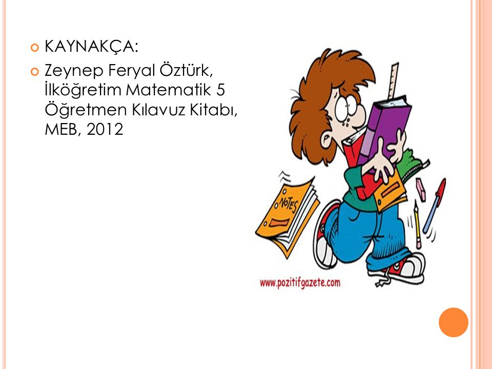 KAYNAKÇA: Zeynep Feryal Öztürk, İlköğretim Matematik 5 Öğretmen Kılavuz Kitabı, MEB, 2012