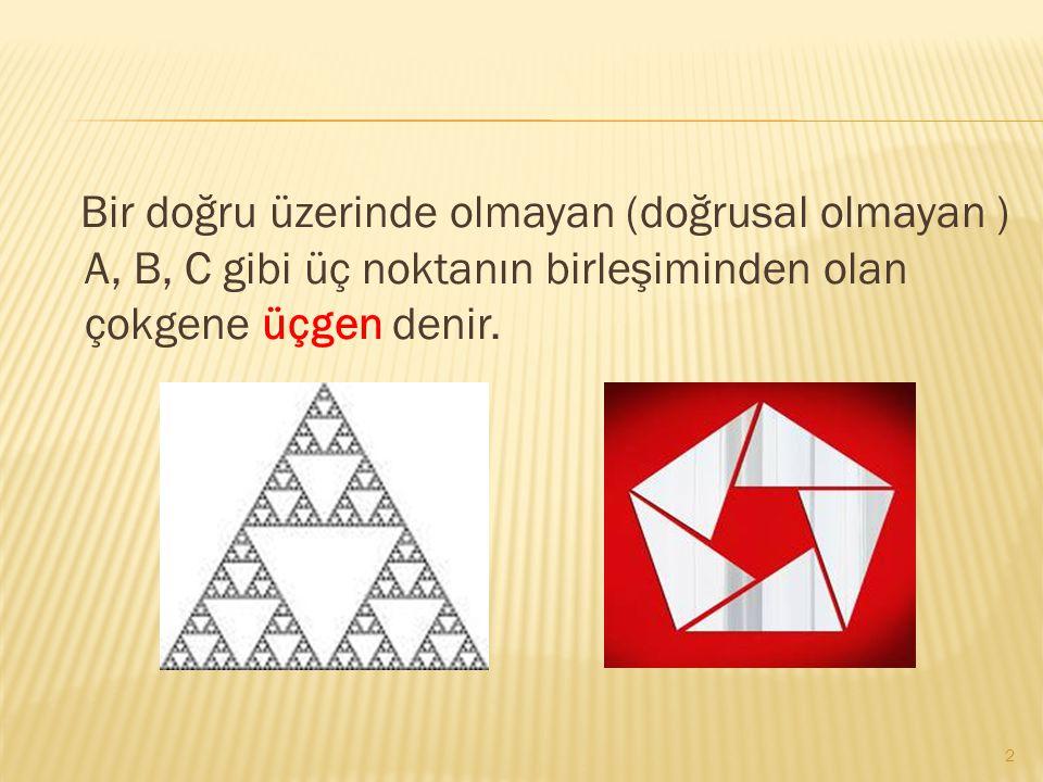Bir doğru üzerinde olmayan (doğrusal olmayan ) A, B, C gibi üç noktanın birleşiminden olan çokgene üçgen denir.