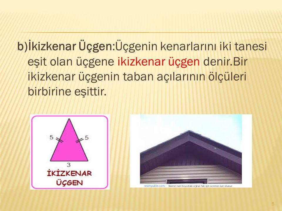 b)İkizkenar Üçgen:Üçgenin kenarlarını iki tanesi eşit olan üçgene ikizkenar üçgen denir.Bir ikizkenar üçgenin taban açılarının ölçüleri birbirine eşittir.