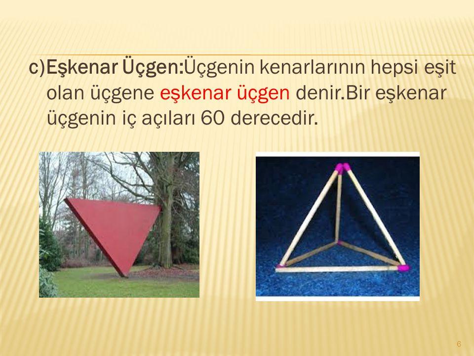 c)Eşkenar Üçgen:Üçgenin kenarlarının hepsi eşit olan üçgene eşkenar üçgen denir.Bir eşkenar üçgenin iç açıları 60 derecedir.