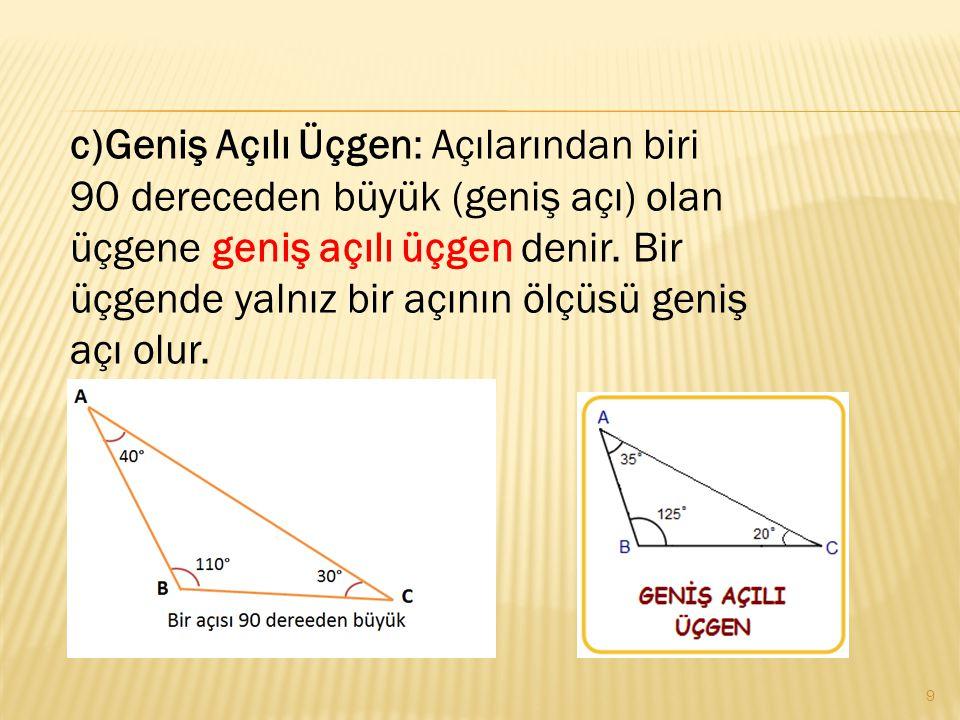 c)Geniş Açılı Üçgen: Açılarından biri 90 dereceden büyük (geniş açı) olan üçgene geniş açılı üçgen denir.