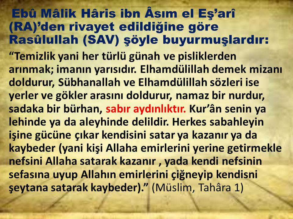 Ebû Mâlik Hâris ibn Âsım el Eş'arî (RA)'den rivayet edildiğine göre Rasûlullah (SAV) şöyle buyurmuşlardır: Temizlik yani her türlü günah ve pisliklerden arınmak; imanın yarısıdır.