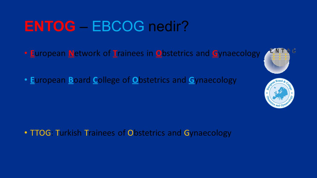 ENTOG – EBCOG nedir European Network of Trainees in Obstetrics and Gynaecology. European Board College of Obstetrics and Gynaecology.