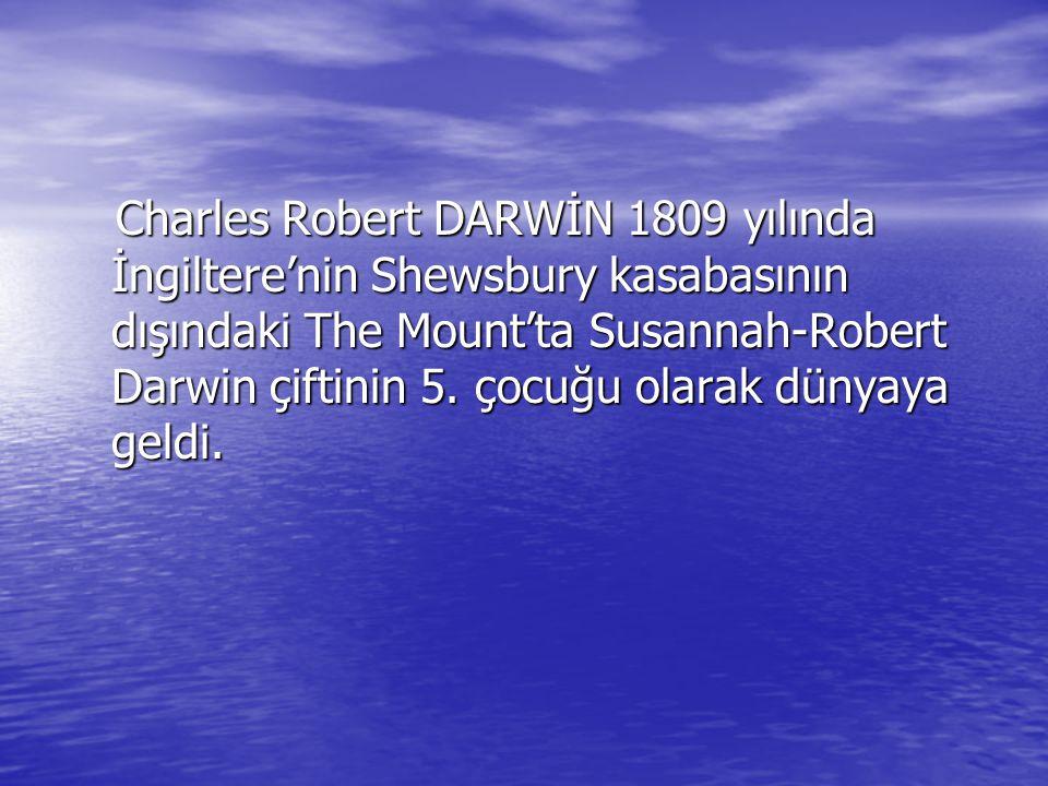 Charles Robert DARWİN 1809 yılında İngiltere'nin Shewsbury kasabasının dışındaki The Mount'ta Susannah-Robert Darwin çiftinin 5.