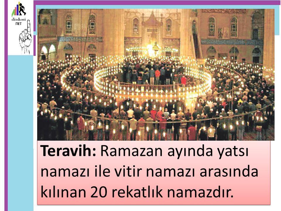 Teravih: Ramazan ayında yatsı namazı ile vitir namazı arasında kılınan 20 rekatlık namazdır.