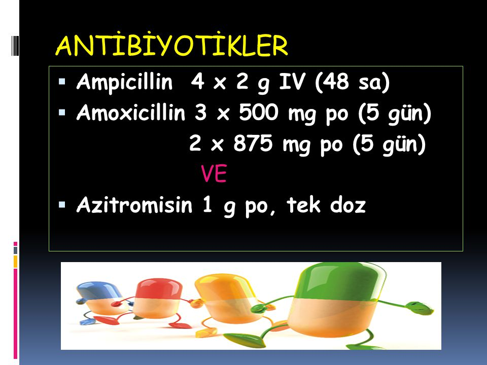 ANTİBİYOTİKLER Ampicillin 4 x 2 g IV (48 sa)