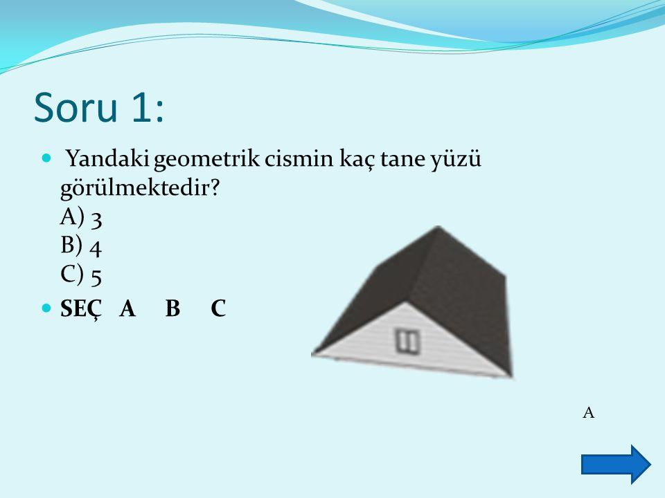 Soru 1: Yandaki geometrik cismin kaç tane yüzü görülmektedir A) 3 B) 4 C) 5. SEÇ A B C