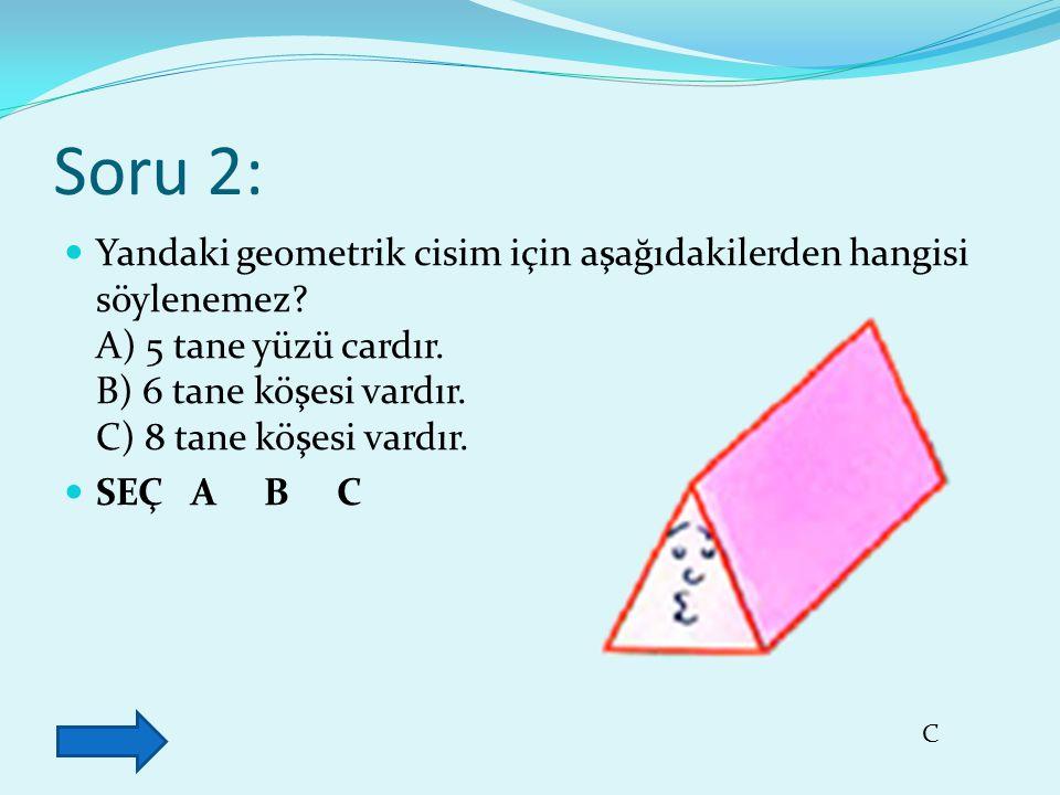 Soru 2: Yandaki geometrik cisim için aşağıdakilerden hangisi söylenemez A) 5 tane yüzü cardır. B) 6 tane köşesi vardır. C) 8 tane köşesi vardır.