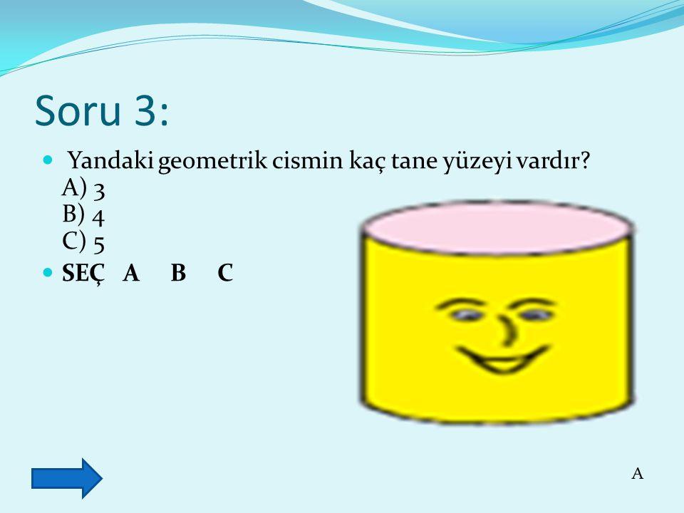 Soru 3: Yandaki geometrik cismin kaç tane yüzeyi vardır A) 3 B) 4 C) 5 SEÇ A B C A