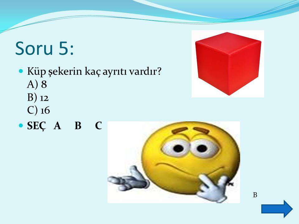 Soru 5: Küp şekerin kaç ayrıtı vardır A) 8 B) 12 C) 16 SEÇ A B C B