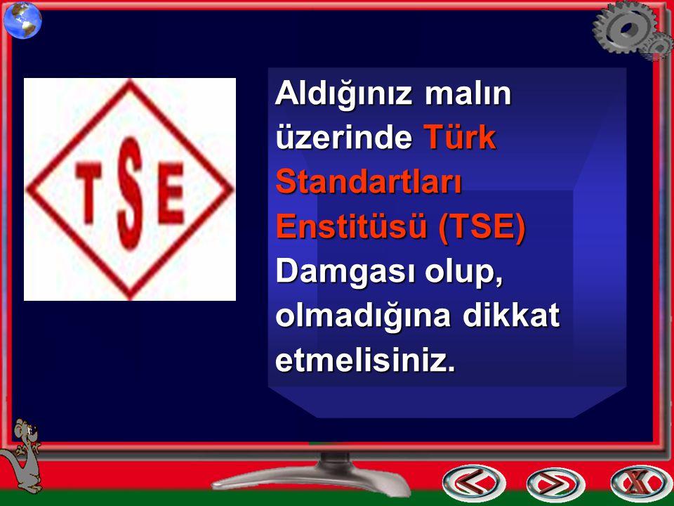 Aldığınız malın üzerinde Türk Standartları Enstitüsü (TSE) Damgası olup, olmadığına dikkat etmelisiniz.