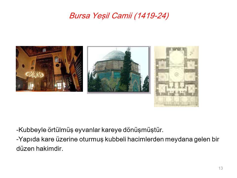 Bursa Yeşil Camii (1419-24) -Kubbeyle örtülmüş eyvanlar kareye dönüşmüştür. -Yapıda kare üzerine oturmuş kubbeli hacimlerden meydana gelen bir.