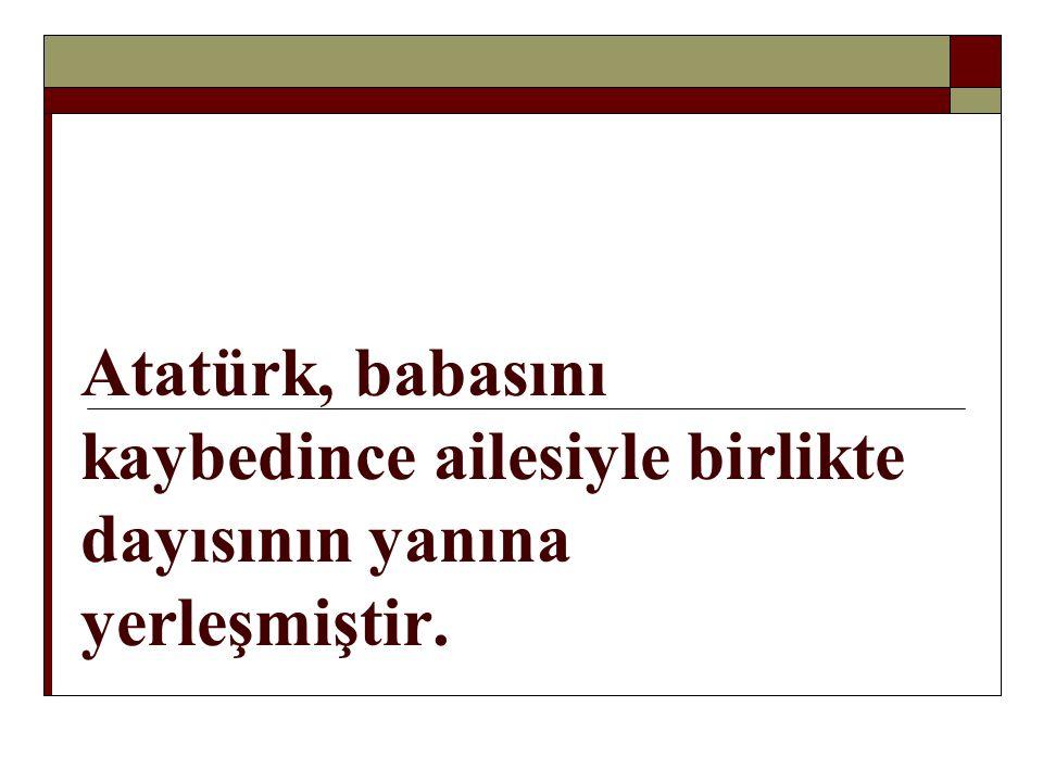Atatürk, babasını kaybedince ailesiyle birlikte dayısının yanına yerleşmiştir.
