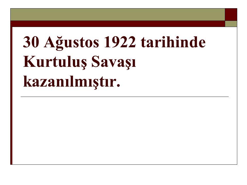 30 Ağustos 1922 tarihinde Kurtuluş Savaşı kazanılmıştır.