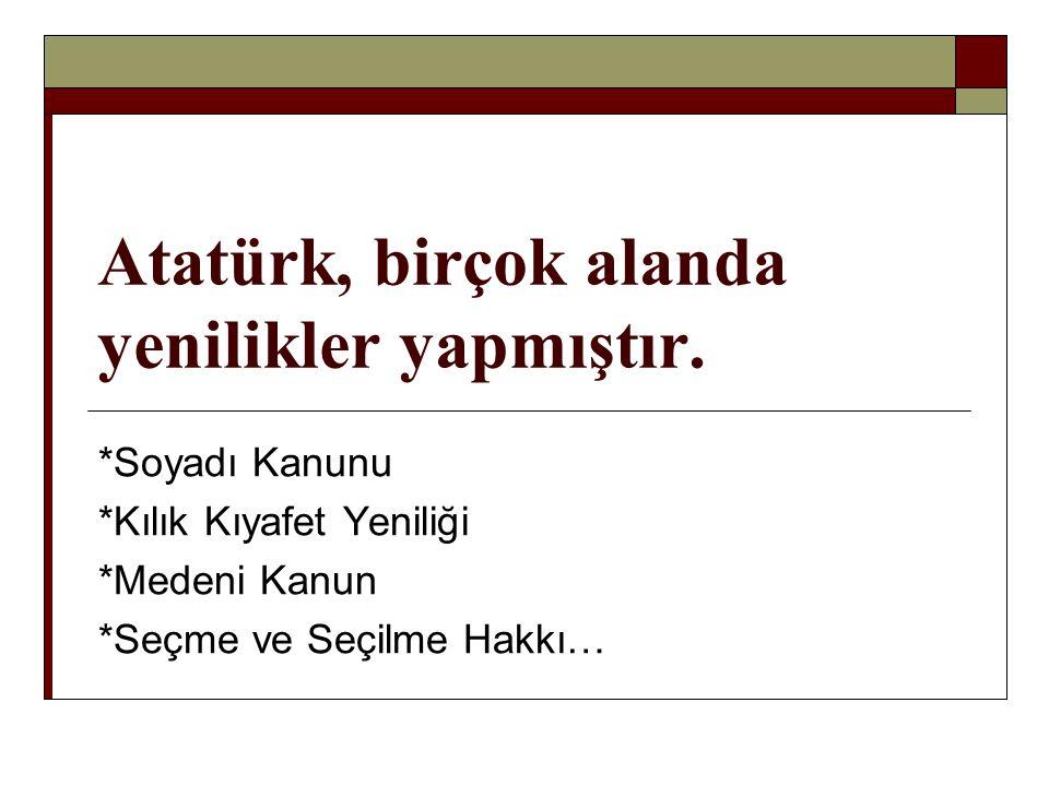 Atatürk, birçok alanda yenilikler yapmıştır.