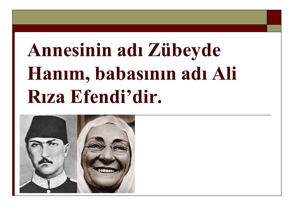 Annesinin adı Zübeyde Hanım, babasının adı Ali Rıza Efendi'dir.