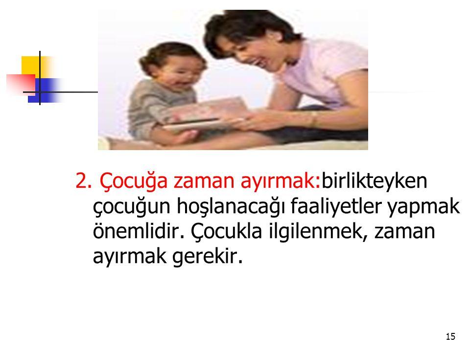 2. Çocuğa zaman ayırmak:birlikteyken çocuğun hoşlanacağı faaliyetler yapmak önemlidir.