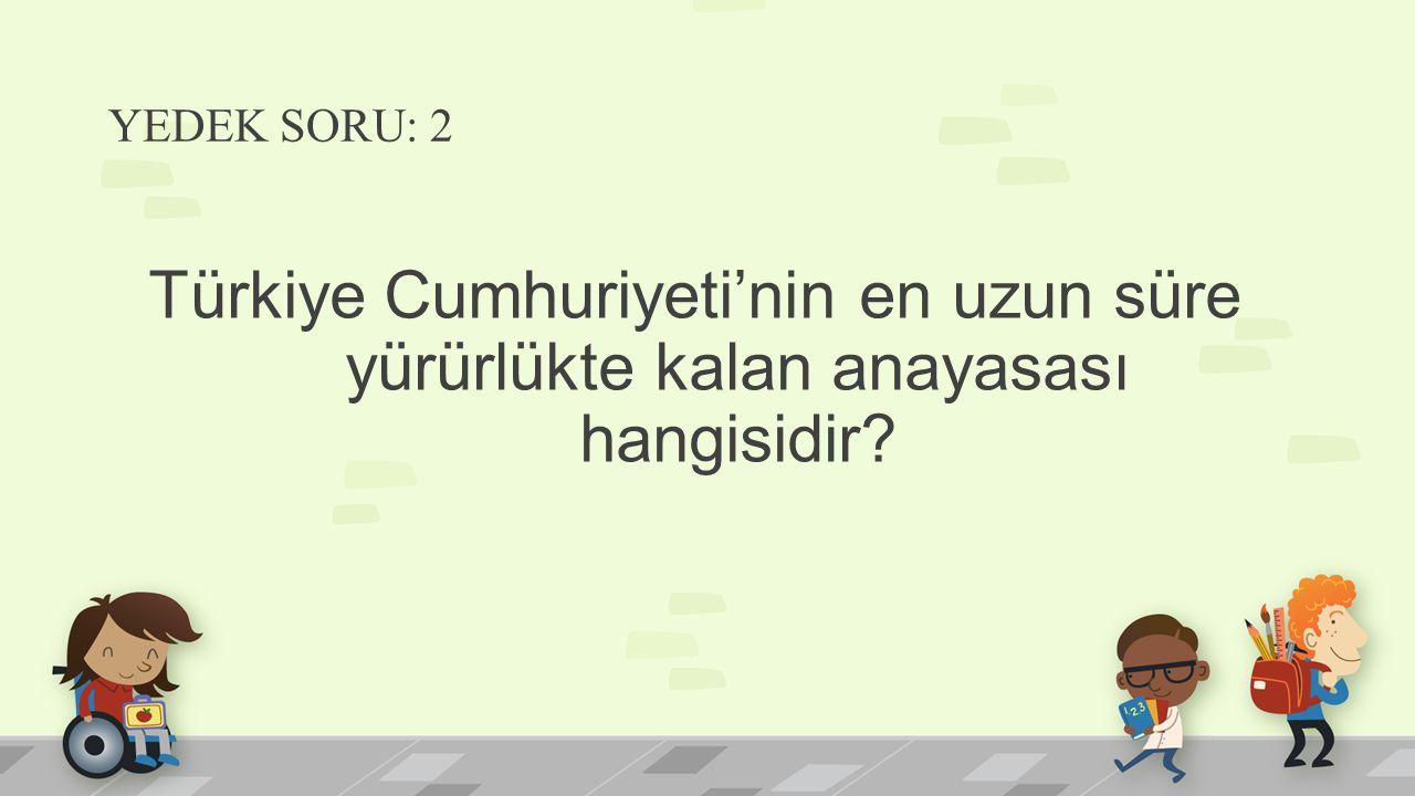 YEDEK SORU: 2 Türkiye Cumhuriyeti'nin en uzun süre yürürlükte kalan anayasası hangisidir
