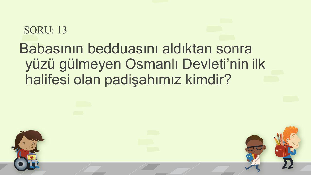 SORU: 13 Babasının bedduasını aldıktan sonra yüzü gülmeyen Osmanlı Devleti'nin ilk halifesi olan padişahımız kimdir