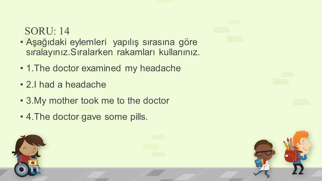 SORU: 14 Aşağıdaki eylemleri yapılış sırasına göre sıralayınız.Sıralarken rakamları kullanınız. 1.The doctor examined my headache.