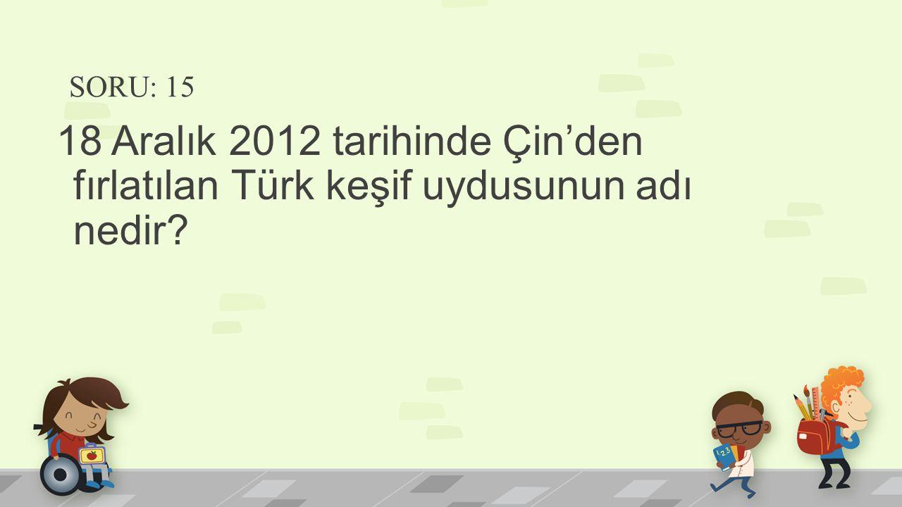 SORU: 15 18 Aralık 2012 tarihinde Çin'den fırlatılan Türk keşif uydusunun adı nedir
