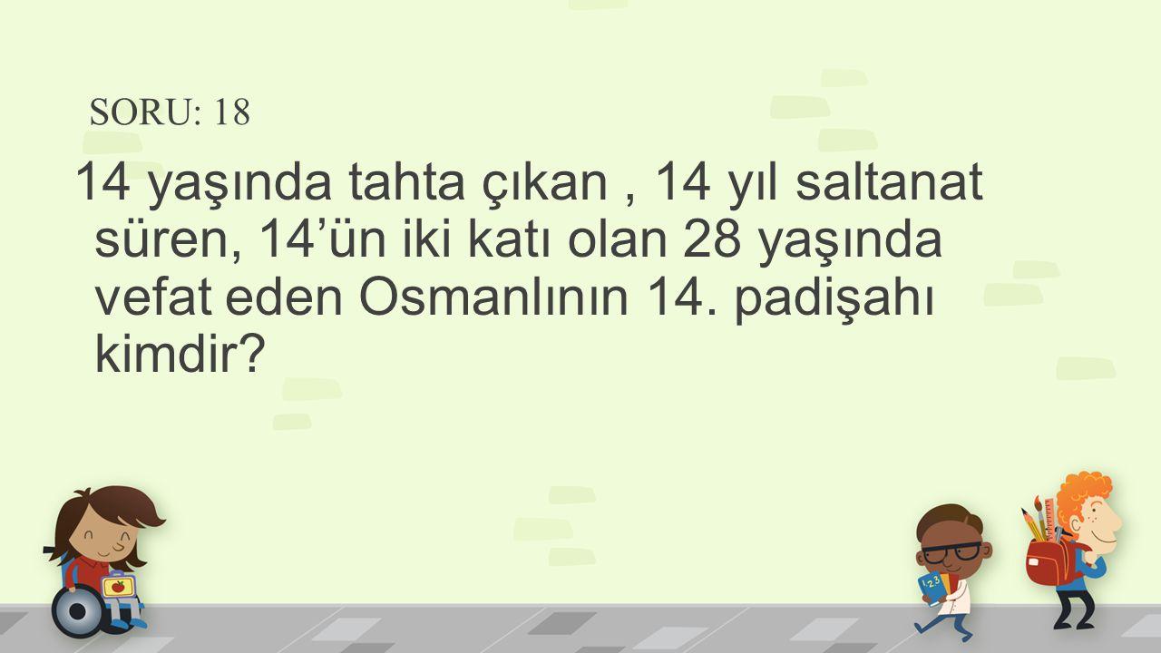SORU: 18 14 yaşında tahta çıkan , 14 yıl saltanat süren, 14'ün iki katı olan 28 yaşında vefat eden Osmanlının 14.