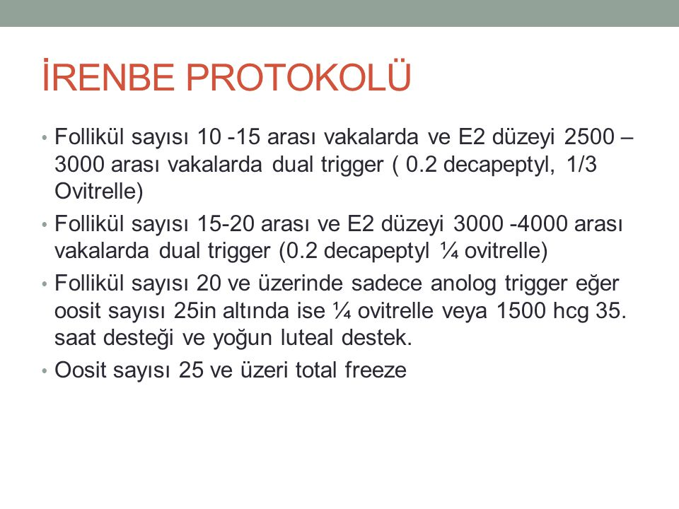 İRENBE PROTOKOLÜ Follikül sayısı 10 -15 arası vakalarda ve E2 düzeyi 2500 – 3000 arası vakalarda dual trigger ( 0.2 decapeptyl, 1/3 Ovitrelle)