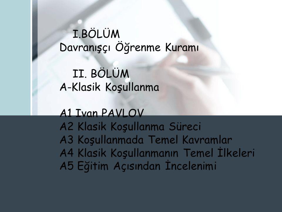 I.BÖLÜM Davranışçı Öğrenme Kuramı. II. BÖLÜM. A-Klasik Koşullanma. A1 Ivan PAVLOV. A2 Klasik Koşullanma Süreci.