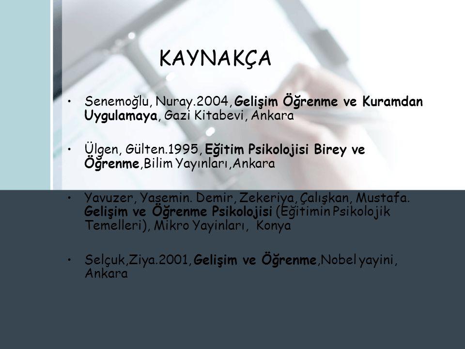 KAYNAKÇA Senemoğlu, Nuray.2004, Gelişim Öğrenme ve Kuramdan Uygulamaya, Gazi Kitabevi, Ankara.