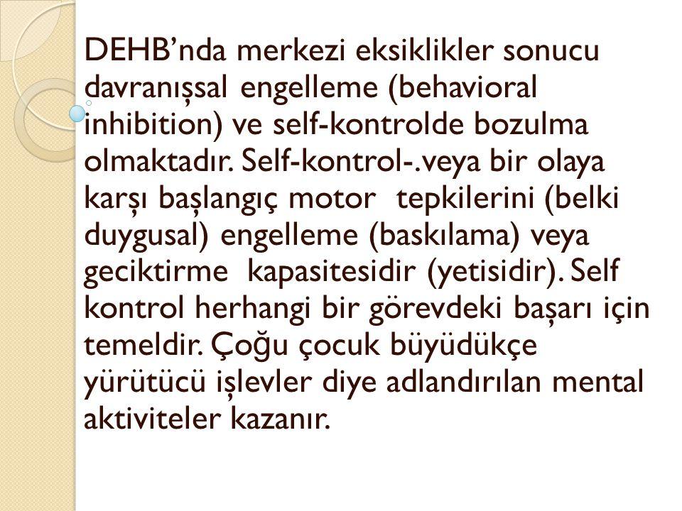 DEHB'nda merkezi eksiklikler sonucu davranışsal engelleme (behavioral inhibition) ve self-kontrolde bozulma olmaktadır.