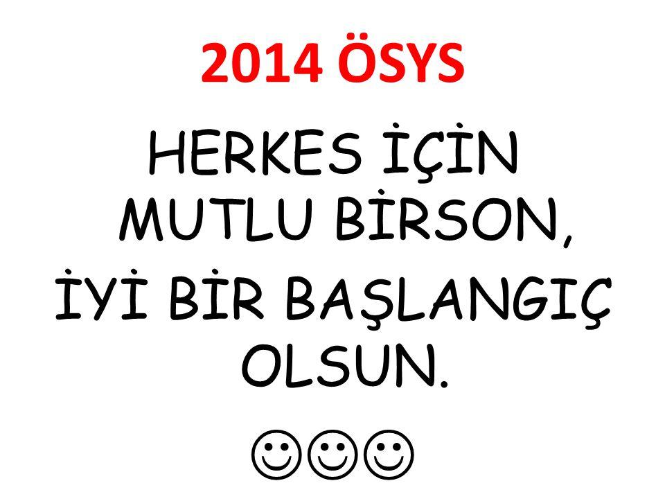 2014 ÖSYS HERKES İÇİN MUTLU BİRSON, İYİ BİR BAŞLANGIÇ OLSUN. 