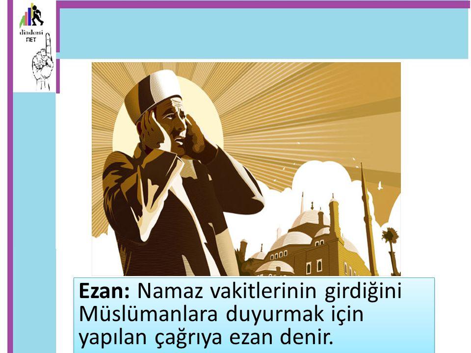 Ezan: Namaz vakitlerinin girdiğini Müslümanlara duyurmak için yapılan çağrıya ezan denir.