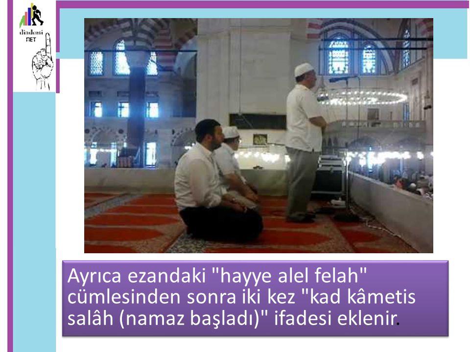 Ayrıca ezandaki hayye alel felah cümlesinden sonra iki kez kad kâmetis salâh (namaz başladı) ifadesi eklenir.